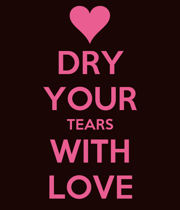 DRY YOUR TEARS WITH LOVE