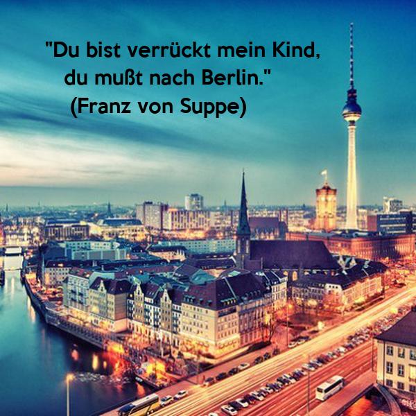 """""""Du bist verrückt mein Kind,     du mußt nach Berlin.""""     (Franz von Suppe)"""