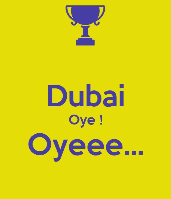 Dubai Oye ! Oyeee...