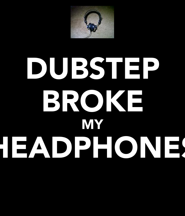 DUBSTEP BROKE MY HEADPHONES