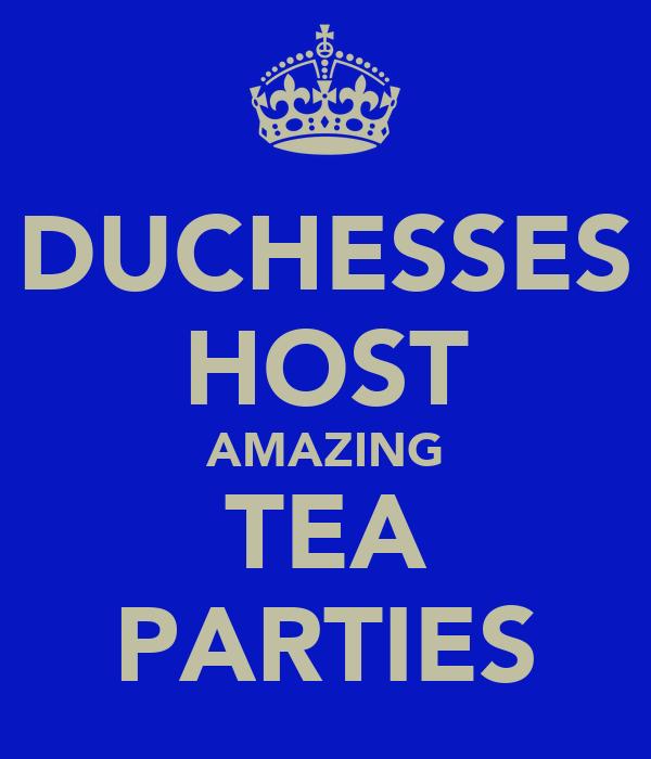 DUCHESSES HOST AMAZING TEA PARTIES