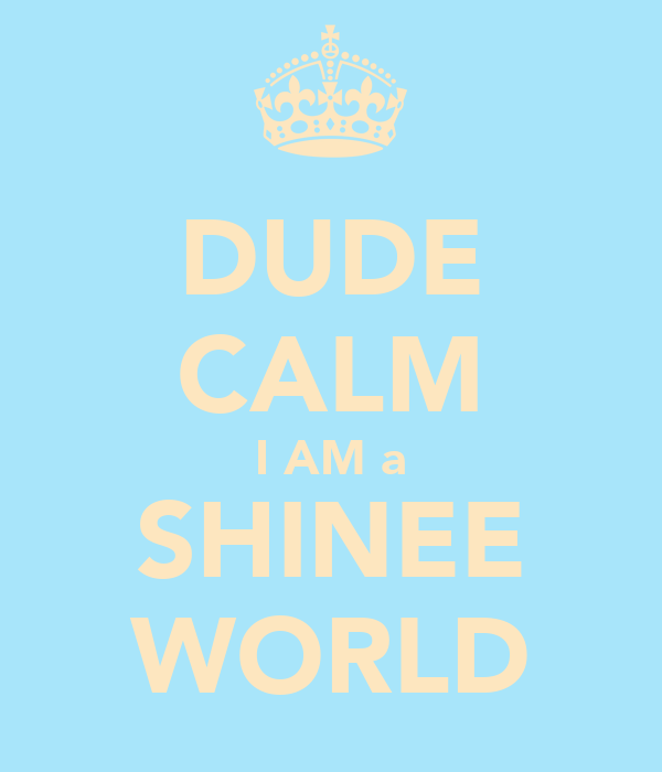 DUDE CALM I AM a SHINEE WORLD