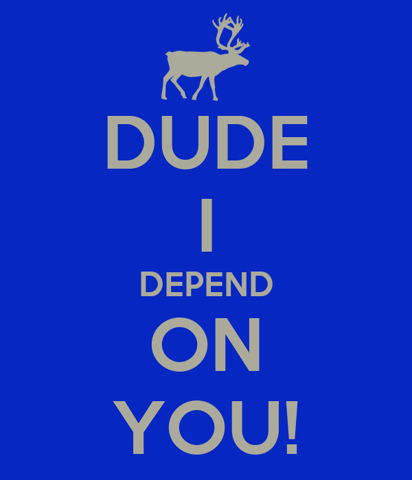 DUDE I DEPEND ON YOU!