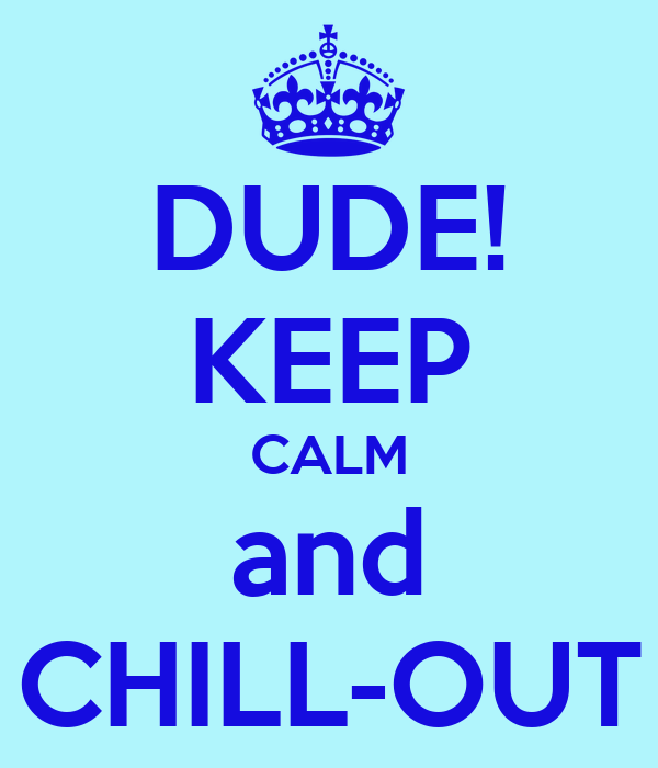 DUDE! KEEP CALM and CHILL-OUT