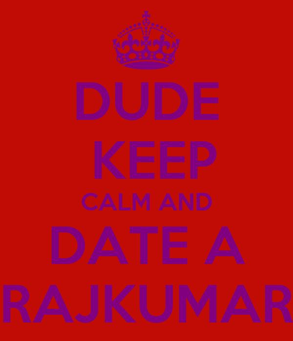 DUDE  KEEP CALM AND DATE A RAJKUMAR