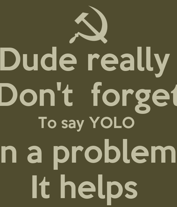 Dude really   Don't  forget  To say YOLO  In a problem  It helps
