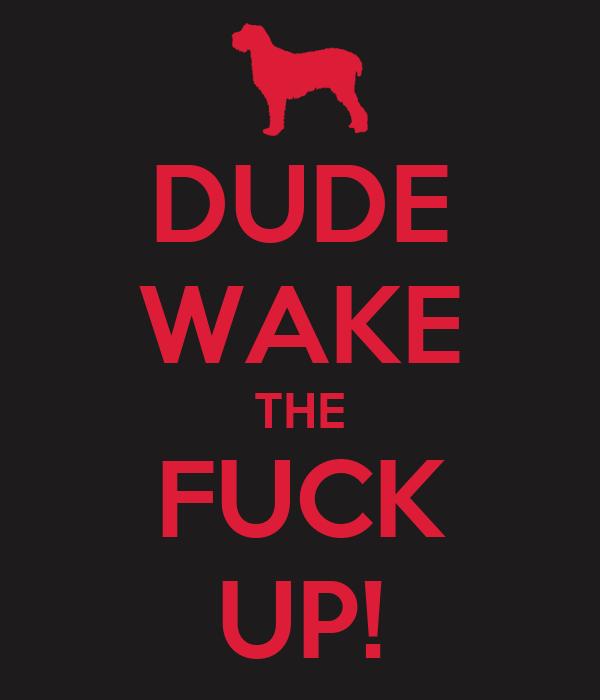 DUDE WAKE THE FUCK UP!
