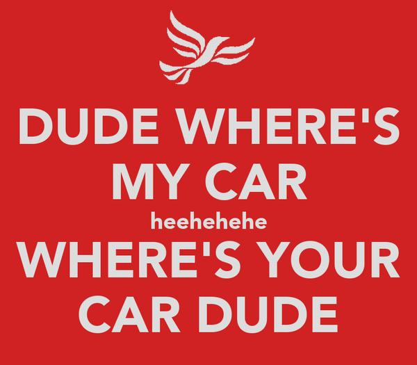 DUDE WHERE'S MY CAR heehehehe WHERE'S YOUR CAR DUDE