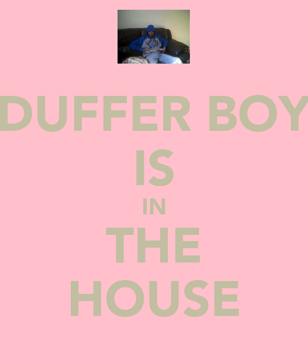 DUFFER BOY IS IN THE HOUSE