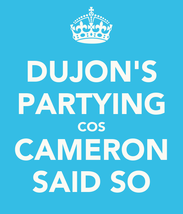 DUJON'S PARTYING COS CAMERON SAID SO