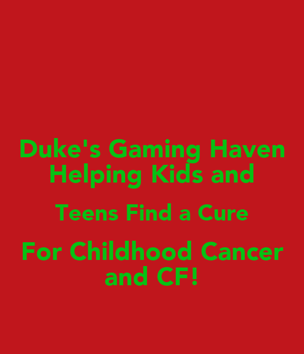 Duke's Gaming Haven Helping Kids and Teens Find a Cure For Childhood Cancer and CF!