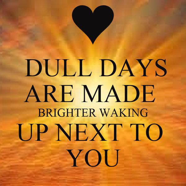 DULL DAYS ARE MADE  BRIGHTER WAKING UP NEXT TO  YOU
