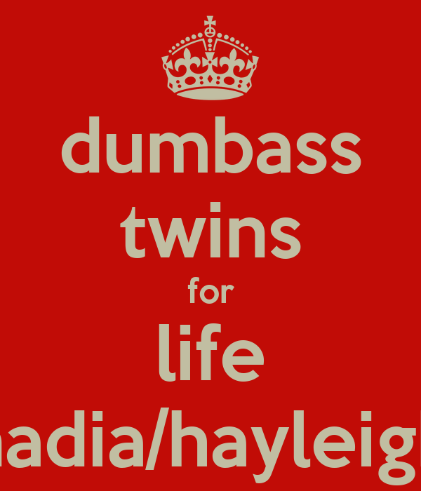 dumbass twins for life nadia/hayleigh