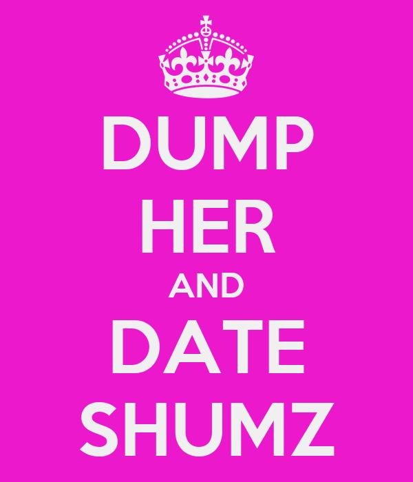 DUMP HER AND DATE SHUMZ