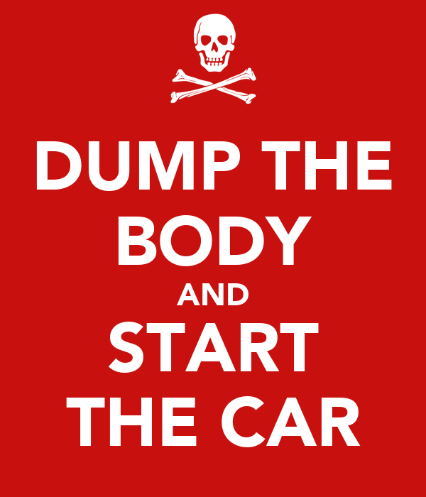 DUMP THE BODY AND START THE CAR
