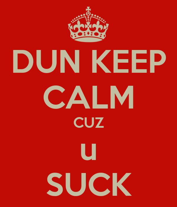 DUN KEEP CALM CUZ u SUCK