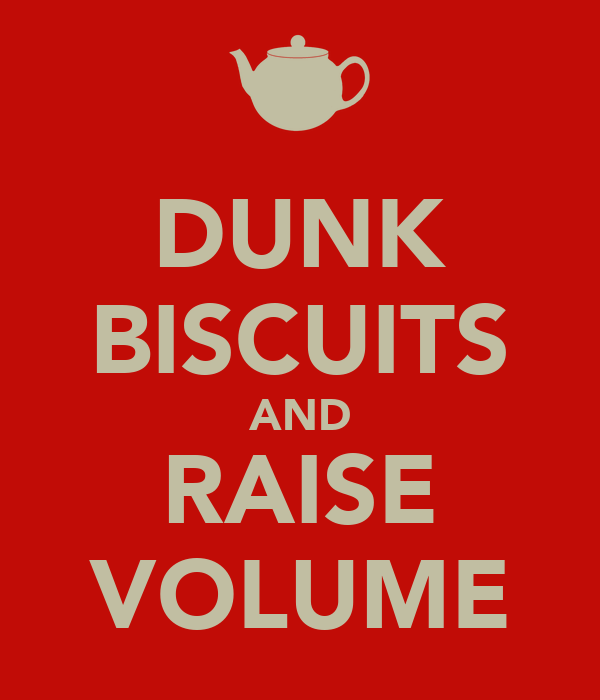 DUNK BISCUITS AND RAISE VOLUME