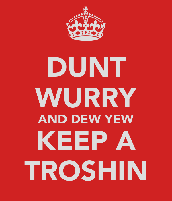 DUNT WURRY AND DEW YEW KEEP A TROSHIN