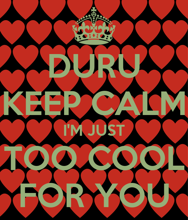 DURU KEEP CALM I'M JUST TOO COOL FOR YOU