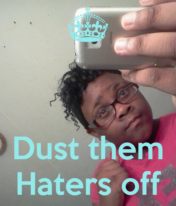 Dust them Haters off
