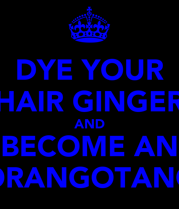DYE YOUR HAIR GINGER AND BECOME AN ORANGOTANG