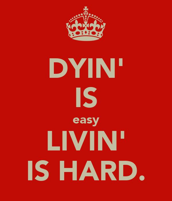 DYIN' IS easy LIVIN' IS HARD.