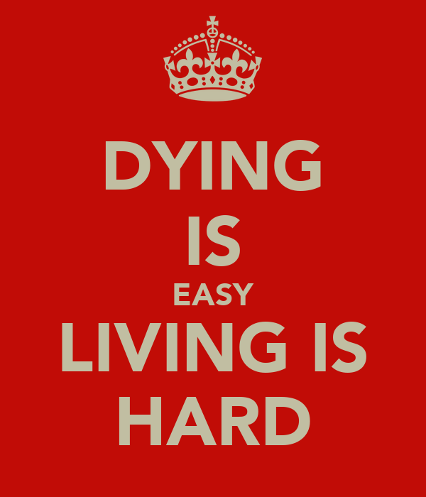 DYING IS EASY LIVING IS HARD