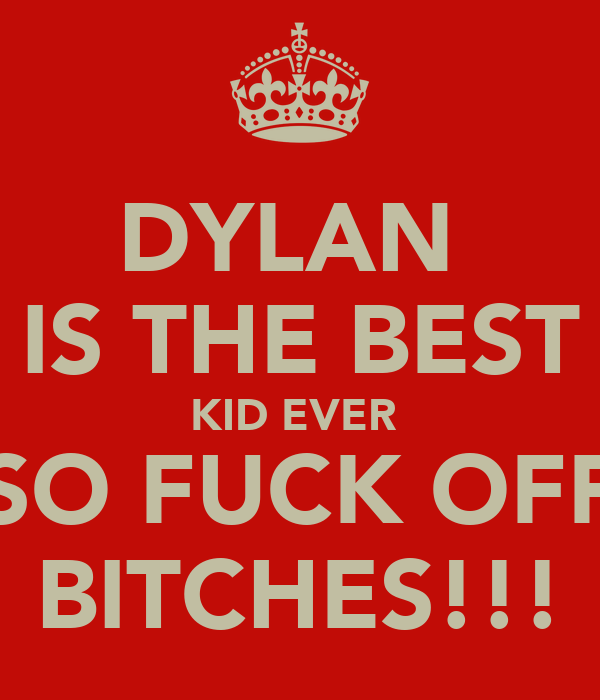 DYLAN  IS THE BEST KID EVER  SO FUCK OFF BITCHES!!!