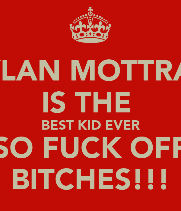 DYLAN MOTTRAM IS THE  BEST KID EVER SO FUCK OFF BITCHES!!!