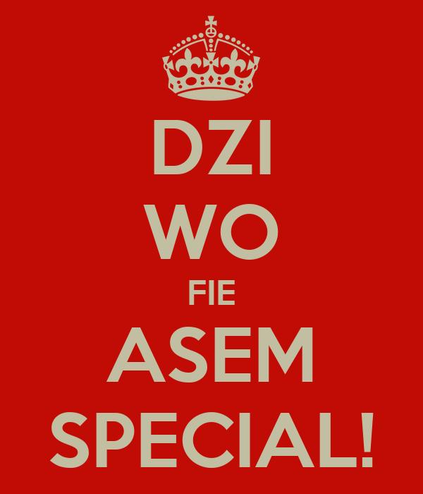 DZI WO FIE ASEM SPECIAL!