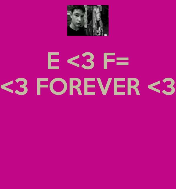 E <3 F= <3 FOREVER <3