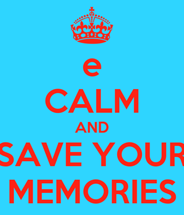e CALM AND SAVE YOUR MEMORIES