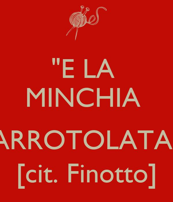 """""""E LA  MINCHIA   ARROTOLATA"""" [cit. Finotto]"""