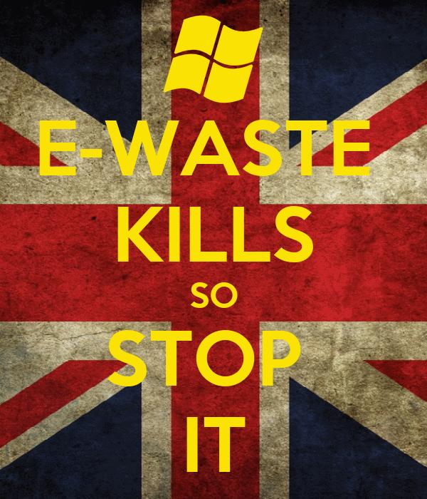 E-WASTE  KILLS SO STOP  IT