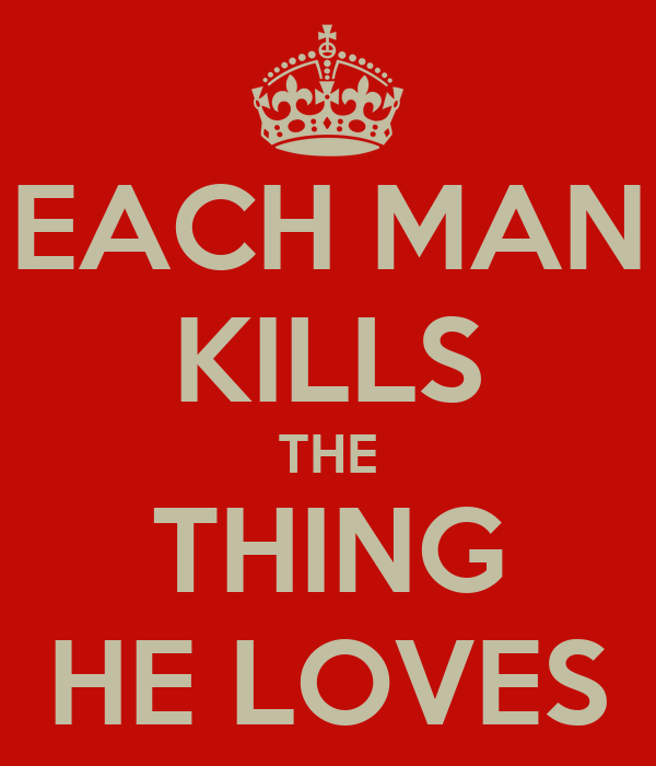 EACH MAN KILLS THE THING HE LOVES