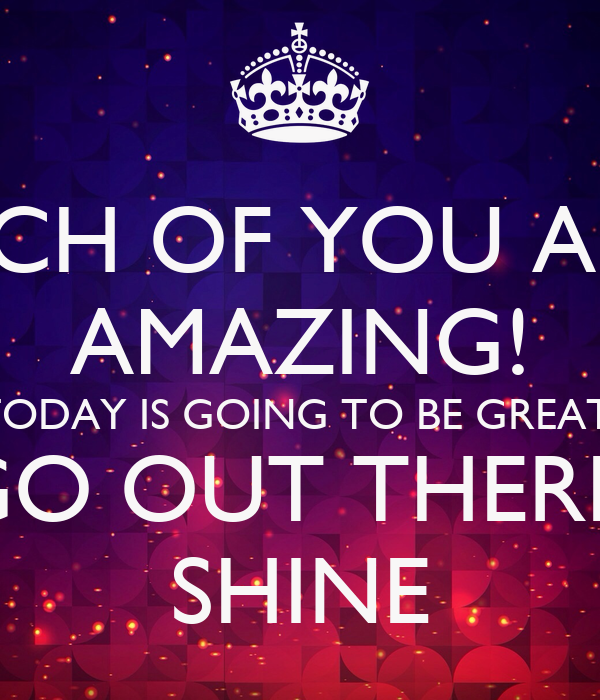 EACH OF YOU ARE  AMAZING! TODAY IS GOING TO BE GREAT! LET'S GO OUT THERE AND  SHINE