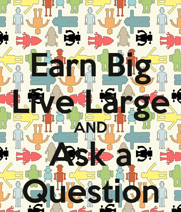 Earn Big Live Large AND Ask a Question