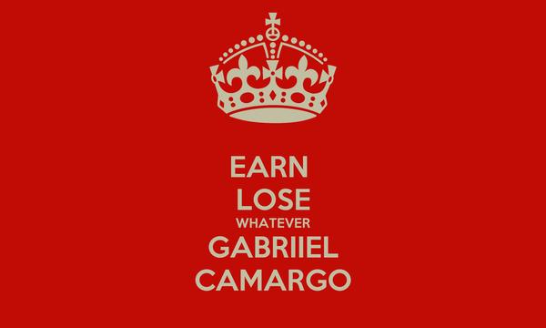 EARN  LOSE WHATEVER GABRIIEL CAMARGO