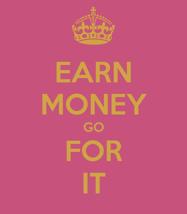 EARN MONEY GO FOR IT