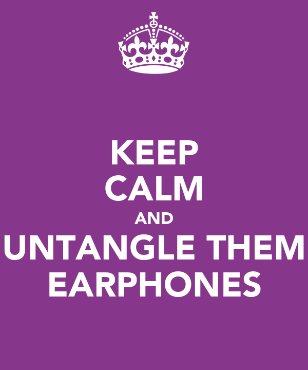KEEP CALM AND UNTANGLE THEM EARPHONES