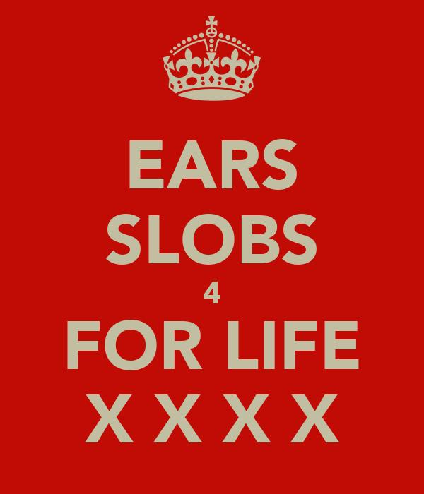 EARS SLOBS 4 FOR LIFE X X X X