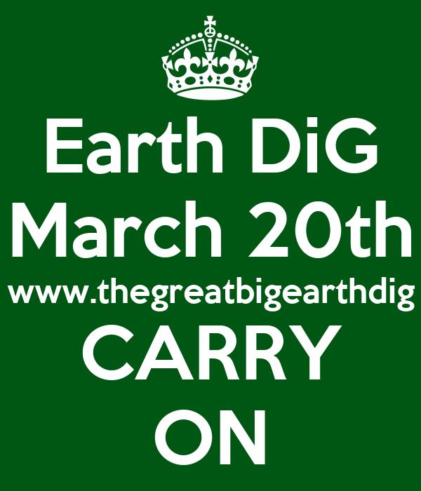 Earth DiG March 20th www.thegreatbigearthdig CARRY ON