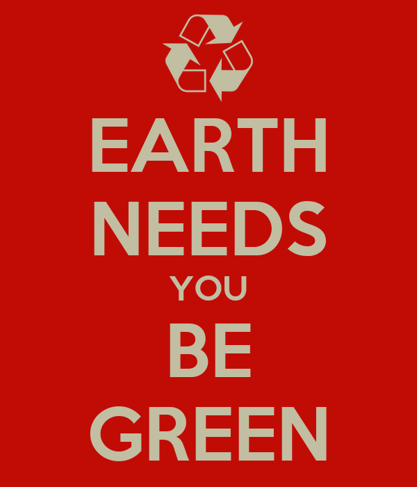 EARTH NEEDS YOU BE GREEN