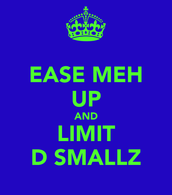 EASE MEH UP AND LIMIT D SMALLZ