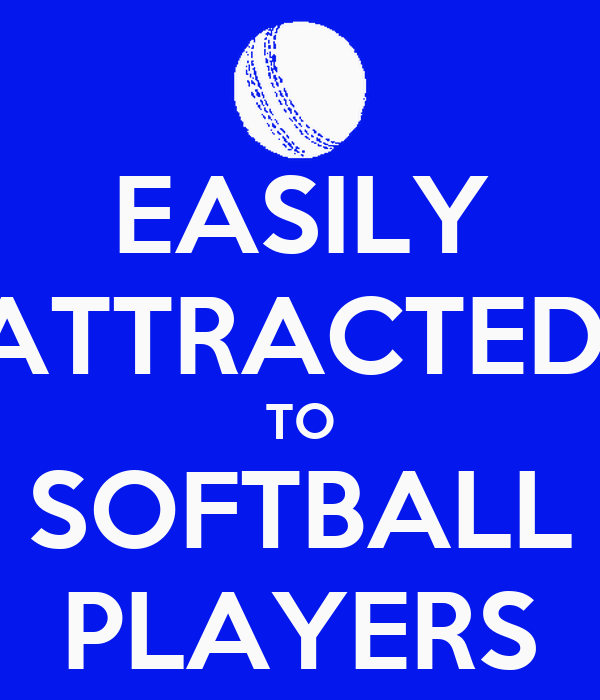 EASILY ATTRACTED  TO SOFTBALL PLAYERS