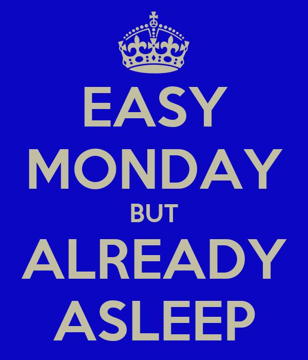 EASY MONDAY BUT ALREADY ASLEEP