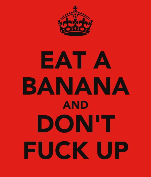 EAT A BANANA AND DON'T FUCK UP