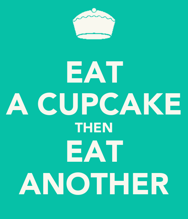 EAT A CUPCAKE THEN EAT ANOTHER