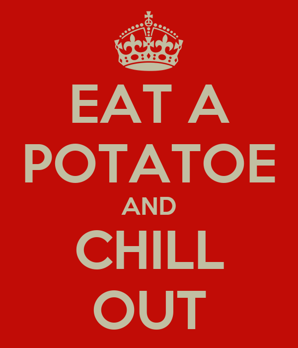 EAT A POTATOE AND CHILL OUT