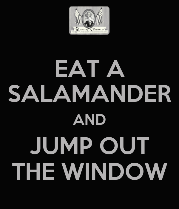 EAT A SALAMANDER AND JUMP OUT THE WINDOW